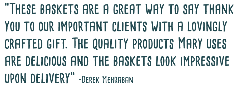 Baskets and More baskets are a great way to say thank you to our important clients with a lovingly crafted gift. The quality products Mary uses are delicious and the baskets look impressive upon delivery. -Derek Mehraban
